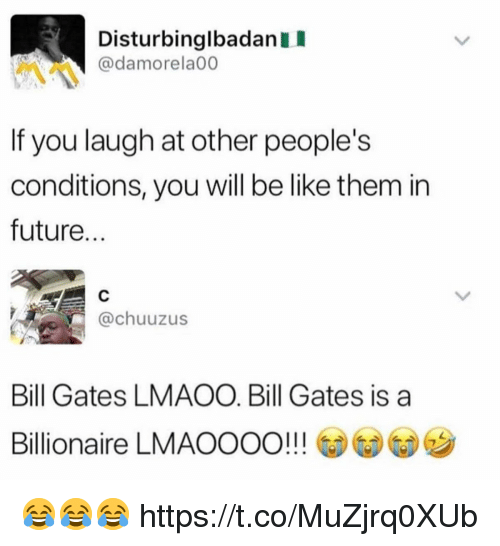 Be Like, Bill Gates, and Funny: DisturbinglbadanI  @damorela00  If you laugh at other people's  conditions, you will be like them in  future  @chuuzus  Bill Gates LMAOO. Bill Gates is a  Billionaire LMAOOOO!!! 😂😂😂 https://t.co/MuZjrq0XUb