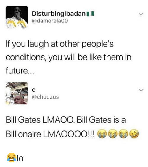 Be Like, Bill Gates, and Future: DisturbinglbadanII  @damorela00  If you laugh at other people's  conditions, you will be like them in  future...  @chuuzus  Bill Gates LMAOO. Bill Gates is a  Billionaire LMAOOOO! 😂lol