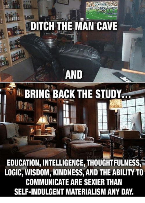 Materialism: DITCH THE MAN CAVE  AND  BRING BACK THE STUDY  REAL  EDUCATION, INTELLIGENCE, THOUGHTFULNESS,  LOGIC, WISDOM, KINDNESS, AND THE ABILITY TO  COMMUNICATE ARE SEXIER THAN  SELF-INDULGENT MATERIALISM ANY DAY.