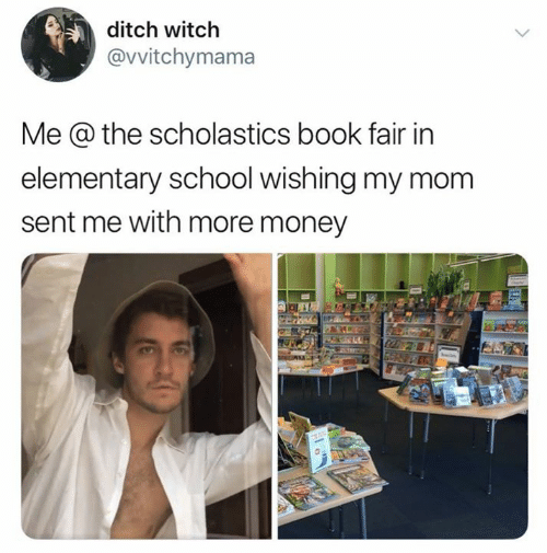 Money, School, and Book: ditch witch  @vvitchymama  Me @ the scholastics book fair in  elementary school wishing my mom  sent me with more money