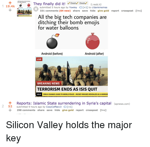 major key: ditching their bomb emojis  for water balloons  They finally did it!oot(i.redd.it)  19.4  submitted 5 hours ago by Yowley[+1] to r/dankmemes  31 comments (64 new) share save hide give gold report crosspost [I+c]  TERRORISM ENDS AS ISIS QUIT  All the big tech companies are  ditching their bomb emoiis  for water balloons  Android (before)  Android (after)  LIVE  BREAKING NEWS  TERRORISM ENDS AS ISIS QUIT  16:12  EMOJI CHANGE LEADS TO WORLD PEACE  MICKEY MOUSES REVEALED AS A HOMOSE  Reports: Islamic State surrendering in Syria's capital (apnews.com)  2 52 submitted 9 hours ago by CozyCoffe13 +1]  298 comments share save hide give gold report crosspost [I+c] Silicon Valley holds the major key