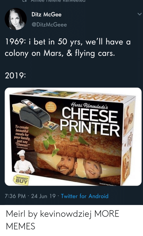 "say cheese: Ditz McGee  @DitzMcGeee  1969: i bet in 50 yrs, we'll have a  colony on Mars, & flying cars.  2019:  Henri Rémoulade's  SAY  CHEESE  CHEESE  PRINTER  induded  To create  beautiful  meals for  your family,  just say  ""Cheese!  Hen R  WORST  BUY  e&y  7:36 PM 24 Jun 19 Twitter for Android  rom Meirl by kevinowdziej MORE MEMES"