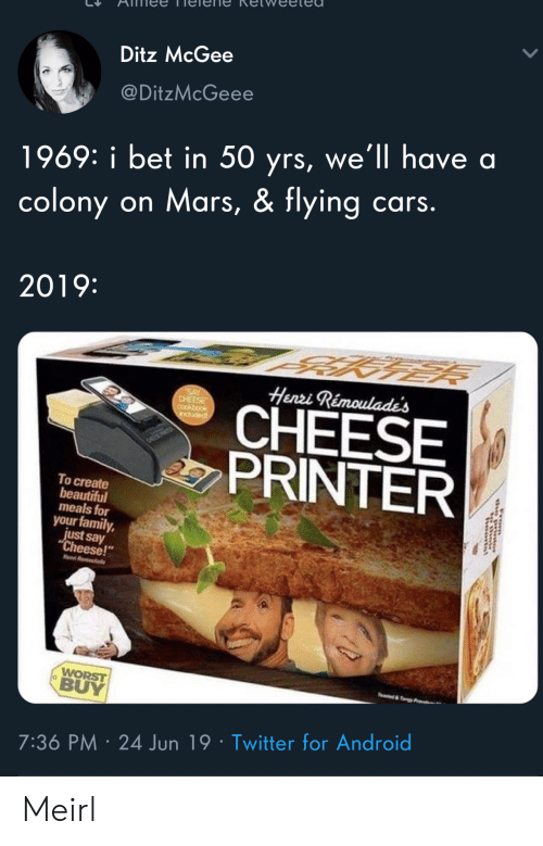 "say cheese: Ditz McGee  @DitzMcGeee  1969: i bet in 50 yrs, we'll have a  colony on Mars, & flying cars.  2019:  Henri Rémoulade's  SAY  CHEESE  CHEESE  PRINTER  induded  To create  beautiful  meals for  your family,  just say  ""Cheese!  Hen R  WORST  BUY  e&y  7:36 PM 24 Jun 19 Twitter for Android  rom Meirl"