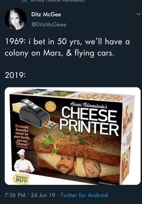 "say cheese: Ditz McGee  @DitzMcGeee  1969: i bet in 50 yrs, we'll have a  colony on Mars, & flying cars.  2019:  Henri Rimoulade's  CHEESE  PRINTER  To create  beautiful  meals for  your family  just say  ""Cheese!""  WORST  BUY  7:36 PM 24 Jun 19 Twitter for Android"