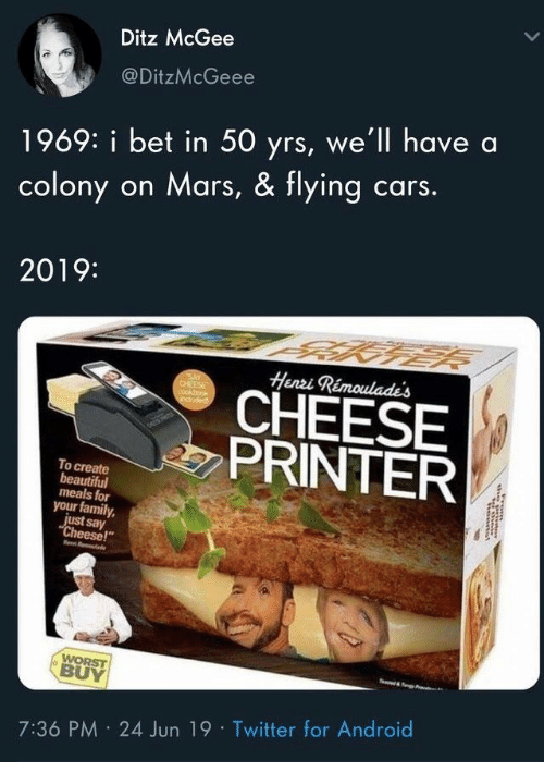 "say cheese: Ditz McGee  @DitzMcGeee  1969: i bet in 50 yrs, we'll have  cars.  on Mars, & flying  colony  2019:  Henzi Rimoulades  SAY  CHEESE  cockbook  eduded  CHEESE  PRINTER  To create  beautiful  meals for  your family  just say  ""Cheese!""  WORST  BUY  7:36 PM 24 Jun 19 Twitter for Android"