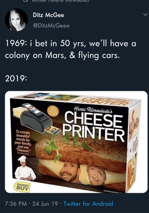 "Android, Beautiful, and Cars: Ditz McGee  @DitzMcGeee  1969: i bet in 50 yrs, we'll have a  cars.  on Mars, & flying  colony  2019:  Henzi Rémoulade's  SAY  CHEESE  cookbook  CHEESE  PRINTER  popnp  To create  beautiful  meals for  your family,  just say  ""Cheese!""  Heen R  WORST  BUY  e&Ty  7:36 PM 24 Jun 19 Twitter for Android"