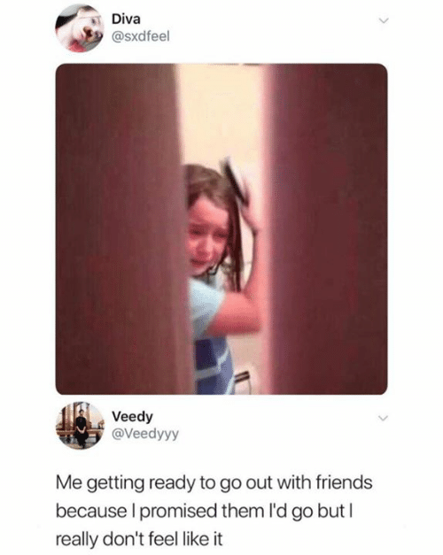 Friends, Them, and Really: Diva  @Sxdfeel  Veedy  @Veedyyy  Me getting ready to go out with friends  because I promised them l'd go but I  really don't feel like it