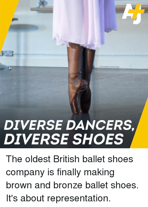 Ballet: DIVERSE DANCERS  DIVERSE SHOES The oldest British ballet shoes company is finally making brown and bronze ballet shoes. It's about representation.