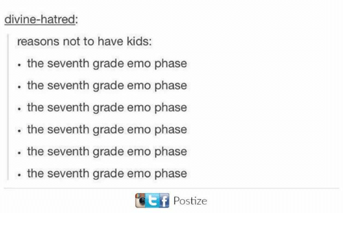 Emoes: divine-hatred:  reasons not to have kids:  the seventh grade emo phase  the seventh grade emo phase  the seventh grade emo phase  the seventh grade emo phase  the seventh grade emo phase  the seventh grade emo phase