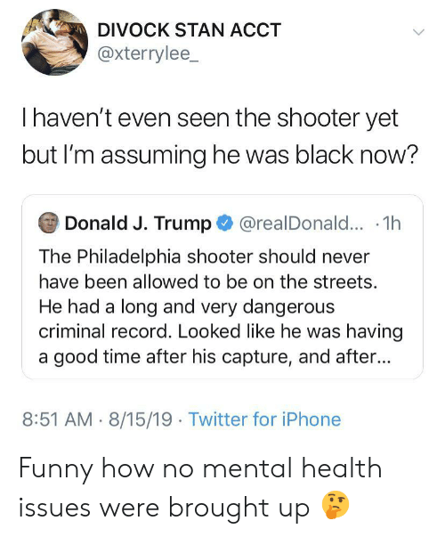 shooter: DIVOCK STAN ACCT  @xterrylee_  Thaven't even seen the shooter yet  but I'm assuming he was black now?  Donald J. Trump@realDonald... .1h  The Philadelphia shooter should never  have been allowed to be on the streets.  He had a long and very dangerous  criminal record. Looked like he was having  a good time after his capture, and after...  8:51 AM 8/15/19 Twitter for iPhone Funny how no mental health issues were brought up 🤔