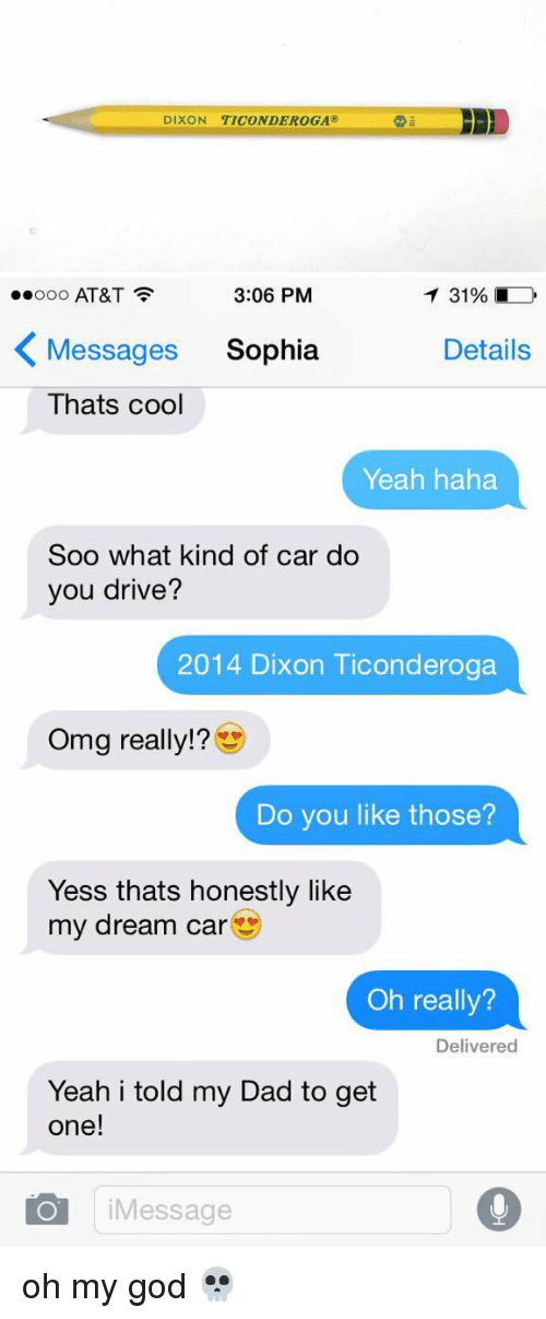 Dixon Ticonderoga: DIXON TICONDEROGA@   3:06 PM  T 31%  ooooo AT&T  K Messages Sophia  Details  Thats cool  Yeah haha  Soo what kind of car do  you drive?  2014 Dixon Ticonderoga  Omg really!  Do you like those?  Yess thats honestly like  my dream car  Oh really?  Delivered  Yeah i told my Dad to get  one!  O i Message oh my god 💀