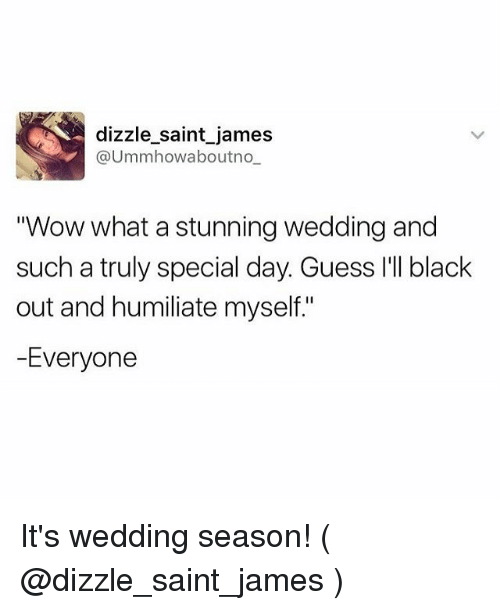 "humiliate: dizzle saint james  @Ummhowabout no  Wow what a stunning wedding and  such a truly special day. Guess I'll black  out and humiliate myself.""  -Everyone It's wedding season! ( @dizzle_saint_james )"