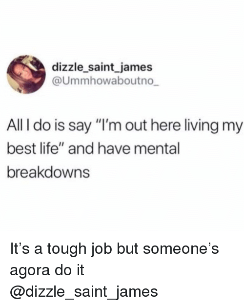 """Tough Job: dizzle saint james  @Ummhowaboutno  All I do is say """"I'm out here living my  best life"""" and have mental  breakdowns It's a tough job but someone's agora do it @dizzle_saint_james"""