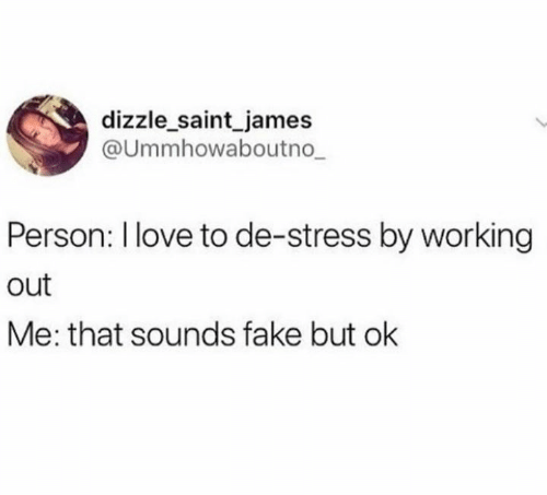 Fake, Love, and Working Out: dizzle saint james  Ummhowaboutno  Person: l love to de-stress by working  out  Me: that sounds fake but ok