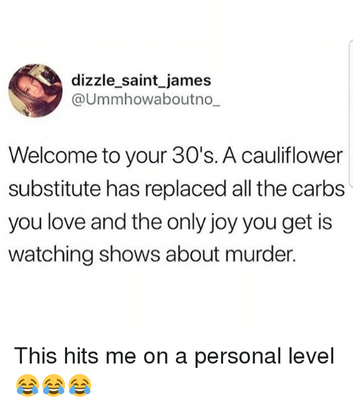 Gym, Love, and Murder: dizzle_saint_james  @Ummhowaboutno  Welcome to your 30's. A cauliflower  substitute has replaced all the carbs  you love and the only joy you get is  watching shows about murder. This hits me on a personal level 😂😂😂