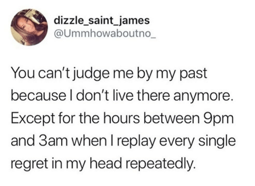 saint: dizzle_saint_james  @Ummhowaboutno_  You can't judge me by my past  because I don't live there anymore.  Except for the hours between 9pm  and 3am when I replay every single  regret in my head repeatedly.