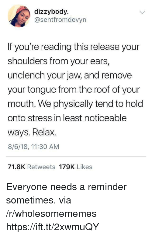 If Youre Reading This, Stress, and Via: dizzybody  @sentfromdevyn  If you're reading this release your  shoulders from your ears,  unclench your jaw, and remove  your tongue from the roof of your  mouth. We physically tend to holo  onto stress in least noticeable  ways. Relax.  8/6/18, 11:30 AM  71.8K Retweets 179K Likes Everyone needs a reminder sometimes. via /r/wholesomememes https://ift.tt/2xwmuQY