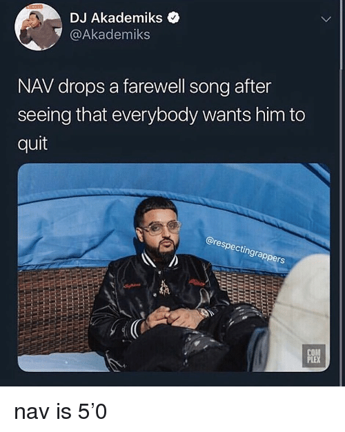 Dank Memes, Song, and Him: DJ Akademiks <  @Akademiks  NAV drops a farewell song after  seeing that everybody wants him to  quit  @res  pecti  ngra  CO  PLE nav is 5'0