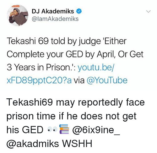 Memes, Wshh, and youtube.com: DJ Akademiks c  @lamAkademiks  Tekashi 69 told by judge 'Either  Complete your GED by April, Or Get  3 Years in Prison.:: youtu.be/  xFD89pptC20?a via @YouTube Tekashi69 may reportedly face prison time if he does not get his GED 👀📚 @6ix9ine_ @akadmiks WSHH