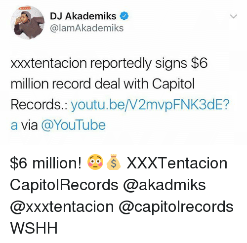 Memes, Wshh, and youtube.com: DJ Akademiks  @lamAkademiks  xxxtentacion reportedly signs $6  million record deal with Capitol  Records.: youtu.be/W2mvpFNK3dE?  a via @YouTube $6 million! 😳💰 XXXTentacion CapitolRecords @akadmiks @xxxtentacion @capitolrecords WSHH