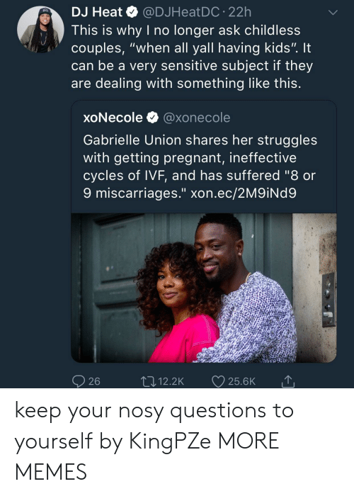 "Dank, Gabrielle Union, and Memes: DJ Heat@DJHeatDC.22h  This is why I no longer ask childless  couples, ""when all yall having kids"". It  can be a very sensitive subject if they  are dealing with something like this  xoNecole @xonecole  Gabrielle Union shares her struggles  with getting pregnant, ineffective  cycles of IVF, and has suffered ""8 or  9 miscarriages."" xon.ec/2M9iNd9  26  ,12.2K 25.6K keep your nosy questions to yourself by KingPZe MORE MEMES"