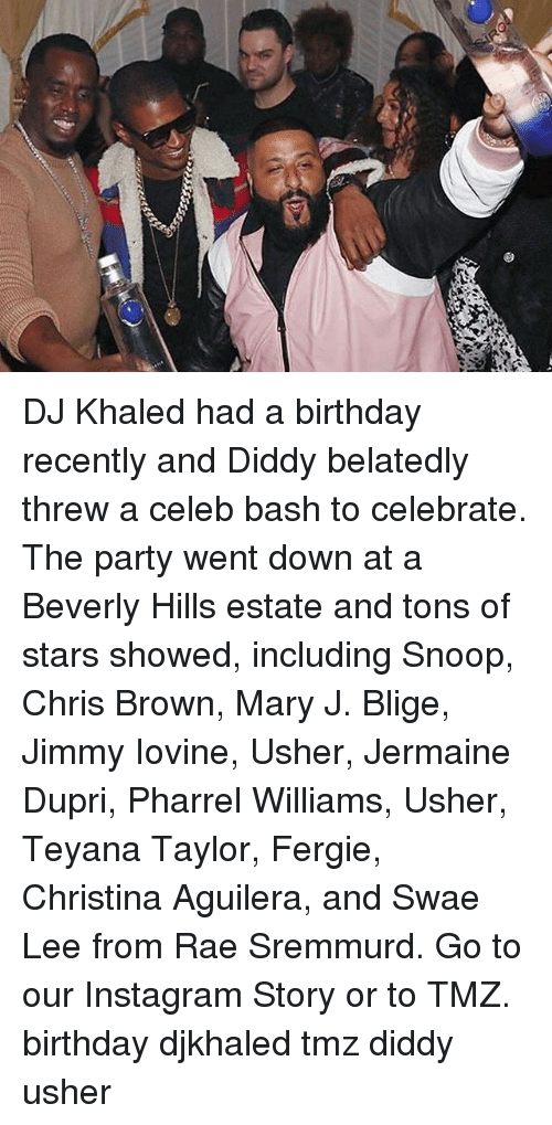 mary j: DJ Khaled had a birthday recently and Diddy belatedly threw a celeb bash to celebrate. The party went down at a Beverly Hills estate and tons of stars showed, including Snoop, Chris Brown, Mary J. Blige, Jimmy Iovine, Usher, Jermaine Dupri, Pharrel Williams, Usher, Teyana Taylor, Fergie, Christina Aguilera, and Swae Lee from Rae Sremmurd. Go to our Instagram Story or to TMZ. birthday djkhaled tmz diddy usher