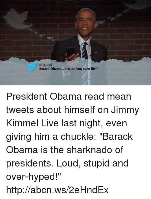 "mean tweets: @DJ lcpl  Barack Obama... bro, do you even lift!? President Obama read mean tweets about himself on Jimmy Kimmel Live last night, even giving him a chuckle: ""Barack Obama is the sharknado of presidents. Loud, stupid and over-hyped!"" http://abcn.ws/2eHndEx"