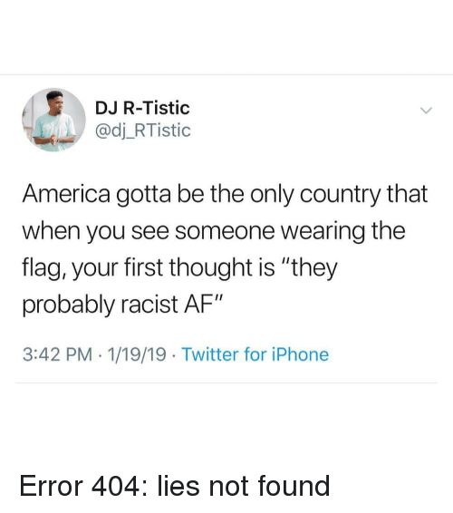 "Af, America, and Iphone: DJ R-Tistic  @dj_RTistic  America gotta be the only country that  when you see someone wearing the  flag, your first thought is ""they  probably racist AF""  3:42 PM . 1/19/19 Twitter for iPhone Error 404: lies not found"