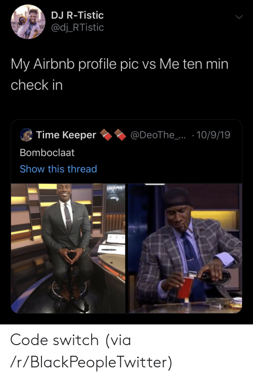 Bomboclaat: DJ R-Tistic  @dj_RTistic  My Airbnb profile pic vs Me ten min  check in  Time Keeper  @DeoThe_..10/9/19  Bomboclaat  Show this thread Code switch (via /r/BlackPeopleTwitter)