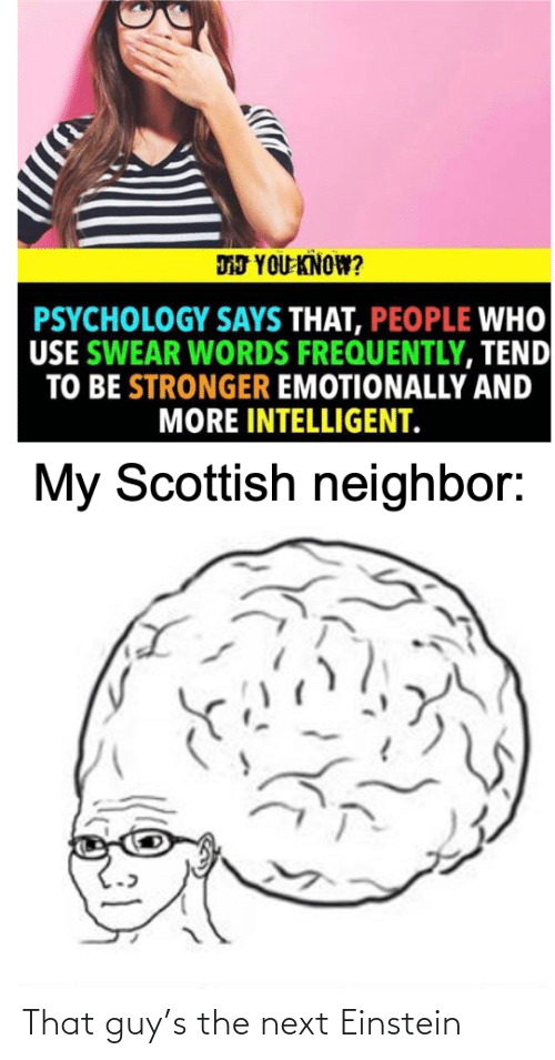 Psychology: DJ YOU KNOW?  PSYCHOLOGY SAYS THAT, PEOPLE WHO  USE SWEAR WORDS FREQUENTLY, TEND  TO BE STRONGER EMOTIONALLY AND  MORE INTELLIGENT.  My Scottish neighbor: That guy's the next Einstein