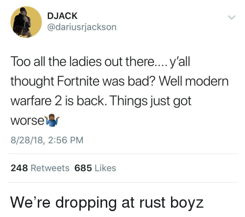 Bad, Thought, and All The: DJACK  @dariusrjackson  Too all the ladies out there....y'all  thought Fortnite was bad? Well modern  warfare 2 is back. Things just got  Worse  8/28/18, 2:56 PM  248 Retweets 685 Likes We're dropping at rust boyz