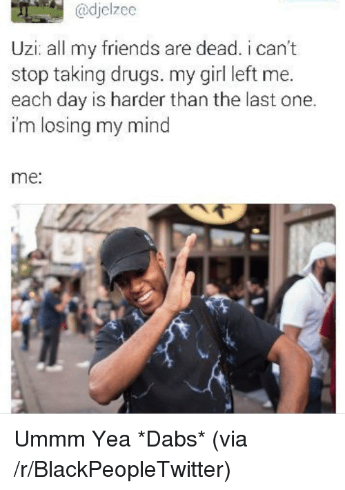 Girl Left: @djelzee  Uzi: all my friends are dead. i can't  stop taking drugs. my girl left me.  each day is harder than the last one.  im losing my mind  me: <p>Ummm Yea *Dabs* (via /r/BlackPeopleTwitter)</p>