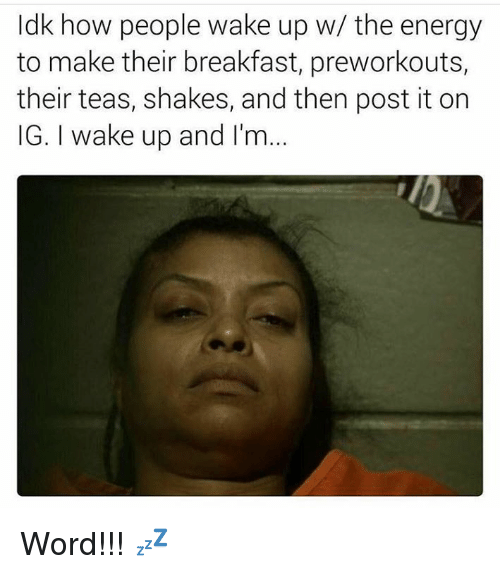 Energy, Breakfast, and Word: dk how people wake up w/ the energy  to make their breakfast, preworkouts,  their teas, shakes, and then post it on  IG. I wake up and I'nm Word!!! 💤