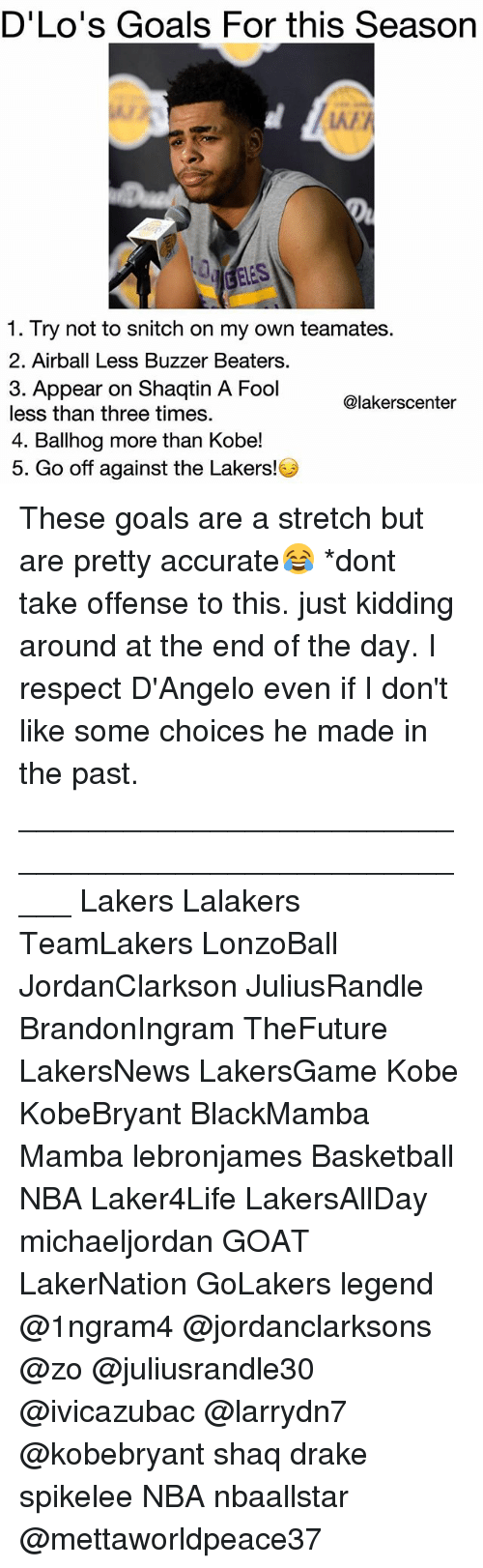 Basketball, Drake, and Goals: D'Lo's Goals For this Season  LAA  1. Try not to snitch on my own teamates  2. Airball Less Buzzer Beaters  3. Appear on Shaqtin A Fool  less than three times.  4. Ballhog more than Kobe!  5. Go off against the Lakers!  @lakerscenter These goals are a stretch but are pretty accurate😂 *dont take offense to this. just kidding around at the end of the day. I respect D'Angelo even if I don't like some choices he made in the past. _____________________________________________________ Lakers Lalakers TeamLakers LonzoBall JordanClarkson JuliusRandle BrandonIngram TheFuture LakersNews LakersGame Kobe KobeBryant BlackMamba Mamba lebronjames Basketball NBA Laker4Life LakersAllDay michaeljordan GOAT LakerNation GoLakers legend @1ngram4 @jordanclarksons @zo @juliusrandle30 @ivicazubac @larrydn7 @kobebryant shaq drake spikelee NBA nbaallstar @mettaworldpeace37