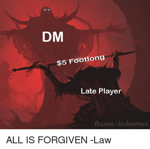 DnD, Player, and Com: DM  $5 Footlong  Late Player  b.com/dndmemes ALL IS FORGIVEN  -Law