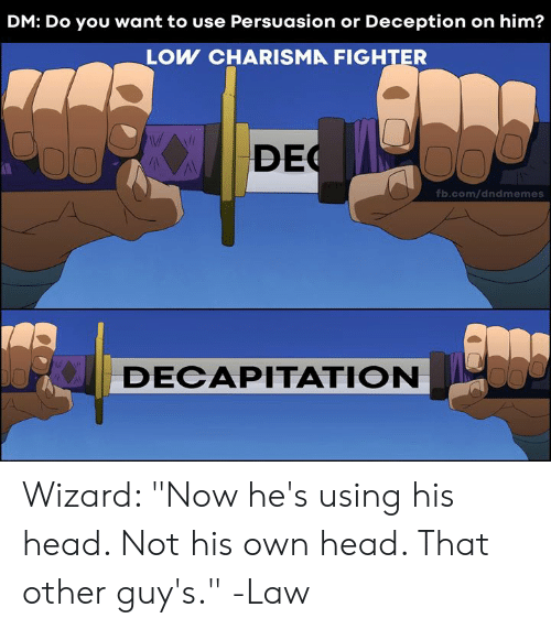 """Head, fb.com, and DnD: DM: Do you want to use Persuasion or Deception on him?  LOW CHARISMA FIGHTER  DEC  fb.com/dndmemes  DECAPITATION Wizard: """"Now he's using his head. Not his own head. That other guy's.""""  -Law"""