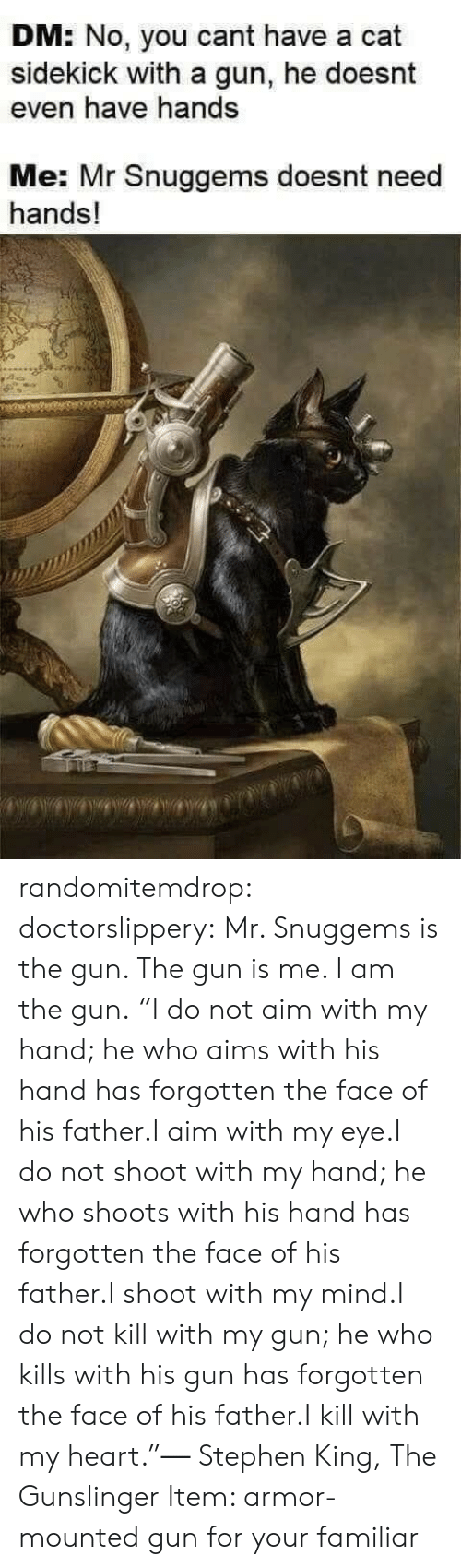"Stephen, Tumblr, and Work: DM: No, you cant have a cat  sidekick with a gun, he doesnt  even have hands  Me: Mr Snuggems doesnt need  hands! randomitemdrop: doctorslippery:  Mr. Snuggems is the gun. The gun is me. I am the gun.   ""I do not aim with my hand; he who aims with his hand has forgotten the face of his father.I aim with my eye.I do not shoot with my hand; he who shoots with his hand has forgotten the face of his father.I shoot with my mind.I do not kill with my gun; he who kills with his gun has forgotten the face of his father.I kill with my heart.""― Stephen King, The Gunslinger    Item: armor-mounted gun for your familiar"