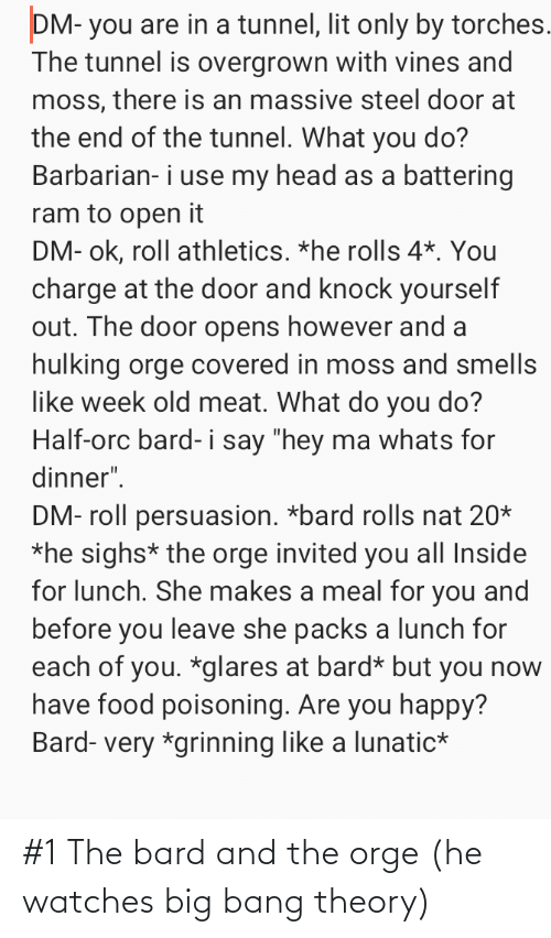 "hulking: DM- you are in a tunnel, lit only by torches.  The tunnel is overgrown with vines and  moss, there is an massive steel door at  the end of the tunnel. What you do?  Barbarian- i use my head as a battering  ram to open it  DM- ok, roll athletics. *he rolls 4*. You  charge at the door and knock yourself  out. The door opens however and a  hulking orge covered in moss and smells  like week old meat. What do you do?  Half-orc bard- i say ""hey ma whats for  dinner"".  DM- roll persuasion. *bard rolls nat 20*  *he sighs* the orge invited you all Inside  for lunch. She makes a meal for you and  before you leave she packs a lunch for  each of you. *glares at bard* but you now  have food poisoning. Are you happy?  Bard- very *grinning like a lunatic* #1 The bard and the orge (he watches big bang theory)"