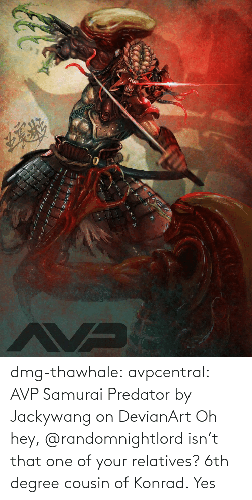 cousin: dmg-thawhale:  avpcentral:  AVP Samurai Predator by Jackywang on DevianArt Oh hey, @randomnightlord isn't that one of your relatives?  6th degree cousin of Konrad. Yes