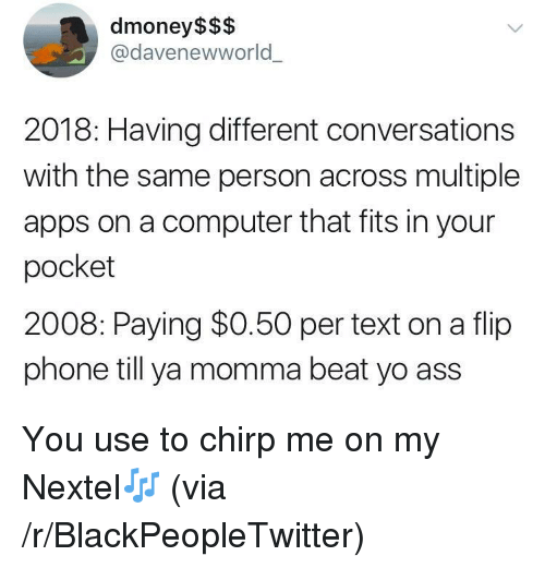 Ass, Blackpeopletwitter, and Phone: dmoney$$$  @davenewworld  2018: Having different conversations  with the same person across multiple  apps on a computer that fits in your  pocket  2008: Paying $0.50 per text on a flip  phone till ya momma beat yo ass <p>You use to chirp me on my Nextel🎶 (via /r/BlackPeopleTwitter)</p>
