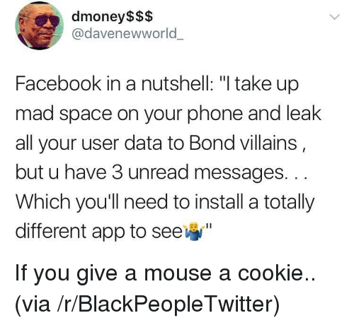 """Blackpeopletwitter, Facebook, and Phone: dmoney$$$  @davenewworld  Facebook in a nutshell: """"I take up  mad space on your phone and leak  all your user data to Bond villains  but u have 3 unread messages. ..  Which you'll need to install a totally  different app to see <p>If you give a mouse a cookie.. (via /r/BlackPeopleTwitter)</p>"""