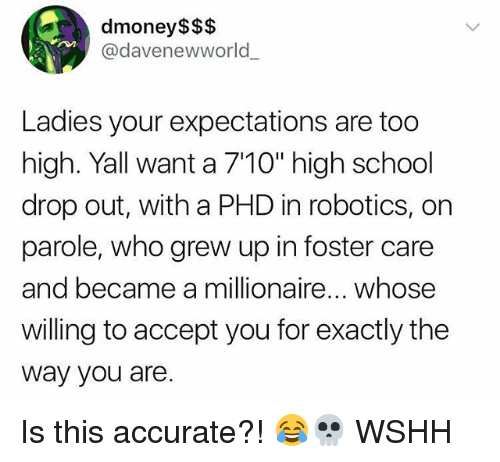 """Memes, School, and Wshh: dmoney$$$  @davenewworld  Ladies your expectations are too  high. Yall want a 710"""" high school  drop out, with a PHD in robotics, on  parole, who grew up in foster care  and became a millionaire... whose  willing to accept you for exactly the  way you are Is this accurate?! 😂💀 WSHH"""