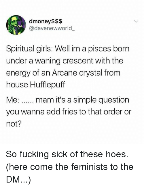 Energy, Fucking, and Girls: dmoney$$$  @davenewworld  Spiritual girls: Well im a pisces born  under a waning crescent with the  energy of an Arcane crystal from  house Hufflepuff  you wanna add fries to that order or  not? So fucking sick of these hoes. (here come the feminists to the DM...)