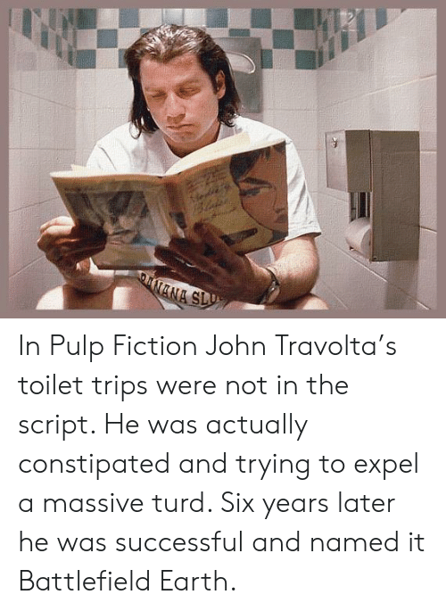 Pulp Fiction, John Travolta, and Earth: DNANA SLU In Pulp Fiction John Travolta's toilet trips were not in the script. He was actually constipated and trying to expel a massive turd. Six years later he was successful and named it Battlefield Earth.