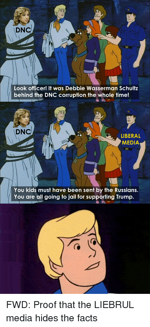 forwardsfromgrandma: DNcl  Look officer! It was Debbie Wasserman Schultz  behind the DNC corruption the whole time!  DNcl  LIBERAL  MEDIA  You kids must have been sent by the Russians  You are all going to jail for supporting Trump. FWD: Proof that the LIEBRUL media hides the facts