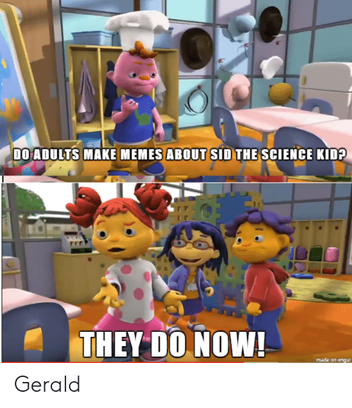 Sid: DO ADULTS MAKE MEMES ABOUT SID THE SCIENCE KID?  THEY DO NOW!  made on imgur Gerald