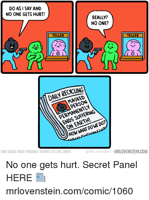 CoCo, Memes, and Earth: DO ASI SAY AND  NO ONE GETS HURT!  REALLY?  NO ONE?  TELLER  COCO  TELLER  DAILY RECYCLING  MASKED  PERSON  ENDS SUFFERING  ON EARTH!  PERMANENTLY  NOW WHAT DOWE DO?  THIS COMIC MADE POSSIBLE THANKS TO CARL OWEN  @MrLovenstein MRLOVENSTEIN.COM No one gets hurt.  Secret Panel HERE 📰 mrlovenstein.com/comic/1060