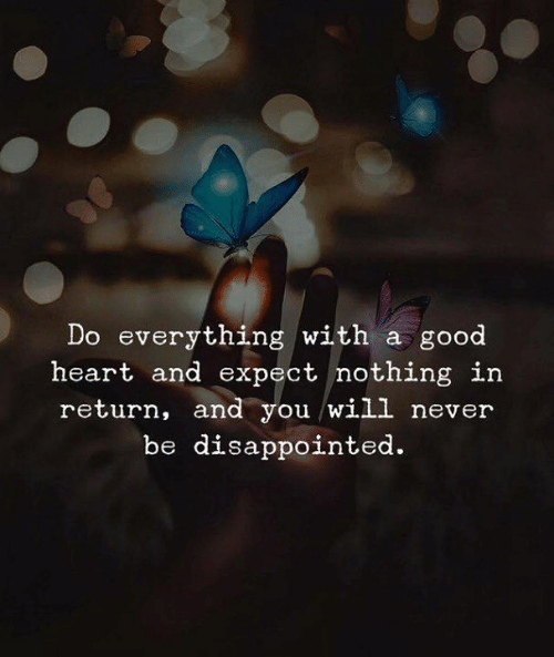 Disappointed, Good, and Heart: Do everything with a good  heart and expect nothing in  return, and you will never  be disappointed.