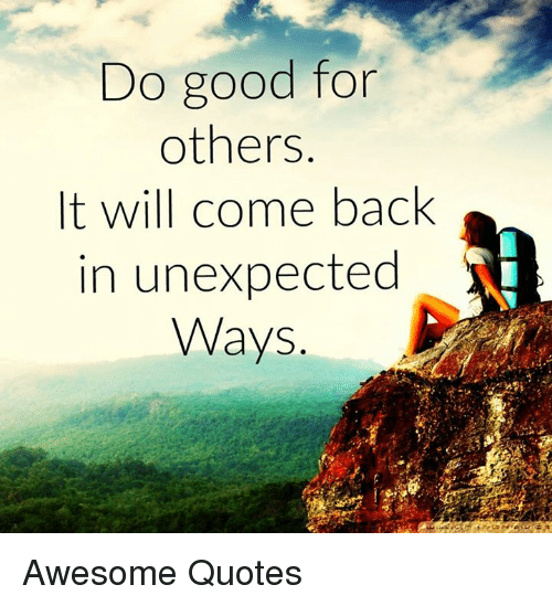Memes, 🤖, and  Awesome Quotes: Do good for  others  It will come back  in unexpected  Ways Awesome Quotes