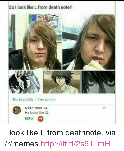 """deathnote: Do I look like L from death note?  Ov  Shared publicly View activity  Nikke 2800 +4  He looks like XL  REPLY  +1 <p>I look like L from deathnote. via /r/memes <a href=""""http://ift.tt/2s61LmH"""">http://ift.tt/2s61LmH</a></p>"""